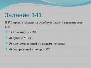 Задание 141. В РФ право граждан на судебную защиту гарантирует(-ют) 1)Кон