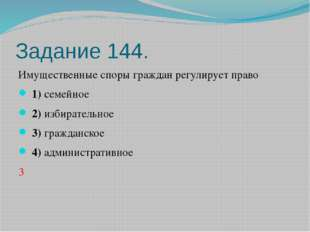 Задание 144. Имущественные споры граждан регулирует право 1)семейное 2)