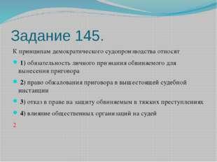 Задание 145. К принципам демократического судопроизводства относят 1)обяз