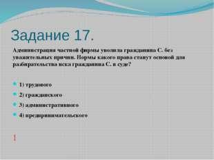 Задание 17. Администрация частной фирмы уволила гражданина С. без уважительны