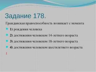 Задание 178. Гражданская правоспособность возникает с момента 1)рождения че