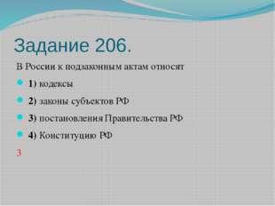 Задание 206. В России к подзаконным актам относят 1)кодексы 2)законы субъ