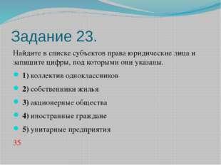 Задание 23. Найдите в списке субъектов права юридические лица и запишите цифр