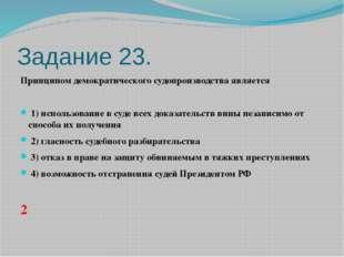 Задание 23. Принципом демократического судопроизводства является  1)испол