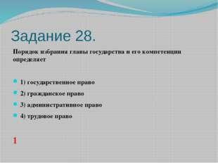 Задание 28. Порядок избрания главы государства и его компетенции определяет