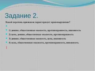 Задание 2. Какой перечень признаков характеризует правонарушение?  1) деяни