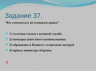 Задание 37. Что относится к источникам права?  1)газетная статья о военной