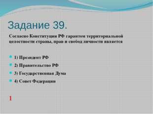 Задание 39. Согласно Конституции РФ гарантом территориальной целостности стра