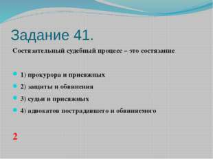 Задание 41. Состязательный судебный процесс – это состязание  1)прокурора
