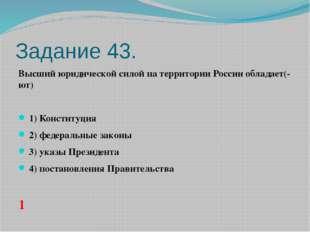 Задание 43. Высший юридической силой на территории России обладает(-ют)  1