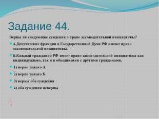 Задание 44. Верны ли следующие суждения о праве законодательной инициативы? А