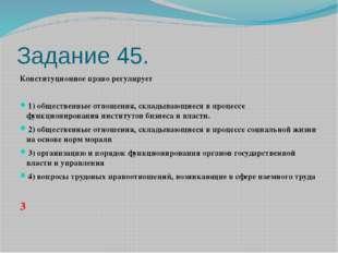 Задание 45. Конституционное право регулирует  1)общественные отношения, с