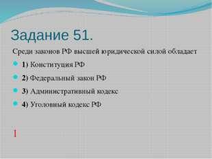 Задание 51. Среди законов РФ высшей юридической силой обладает 1)Конституци