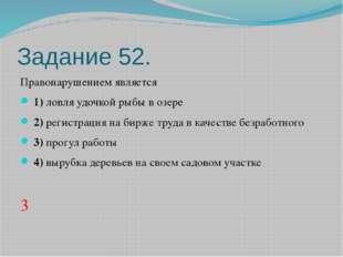Задание 52. Правонарушением является 1)ловля удочкой рыбы в озере 2)рег