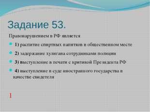 Задание 53. Правонарушением в РФ является 1)распитие спиртных напитков в о