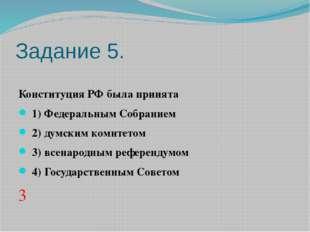 Задание 5. Конституция РФ была принята 1)Федеральным Собранием 2)думск