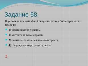 Задание 58. В условиях чрезвычайной ситуации может быть ограничено право на