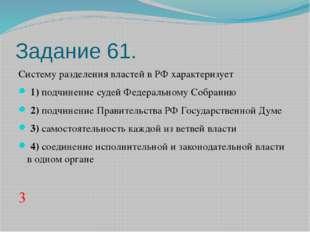 Задание 61. Систему разделения властей в РФ характеризует 1)подчинение су
