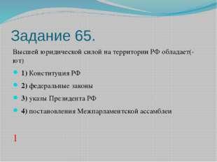 Задание 65. Высшей юридической силой на территории РФ обладает(-ют) 1)Кон