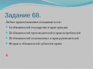 Задание 68. Любые правоотношения складываются из 1)обязанностей государст