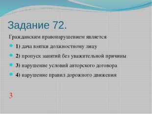 Задание 72. Гражданским правонарушением является 1)дача взятки должностном