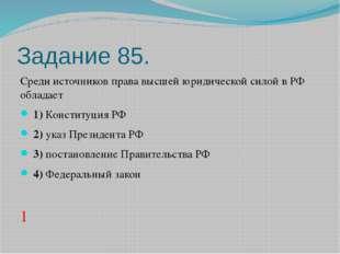 Задание 85. Среди источников права высшей юридической силой в РФ обладает 1