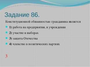 Задание 86. Конституционной обязанностью гражданина является 1)работа на