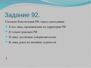 Задание 92. Согласно Конституции РФ, перед судом равны 1)все лица, прожи