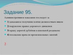 Задание 95. Административное наказание последует за 1)доказанное получени