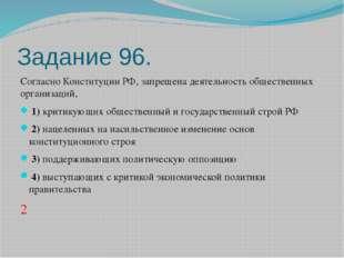 Задание 96. Согласно Конституции РФ, запрещена деятельность общественных орга