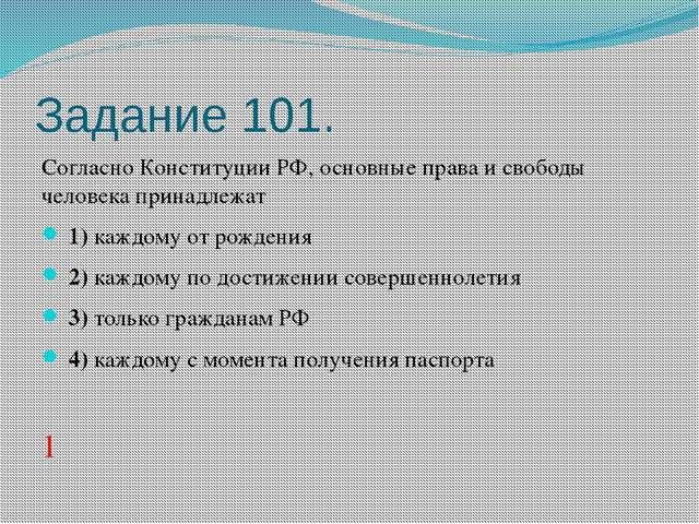 Задание 101. Согласно Конституции РФ, основные права и свободы человека прина...