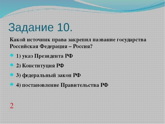 Задание 10. Какой источник права закрепил название государства Российская Фед...