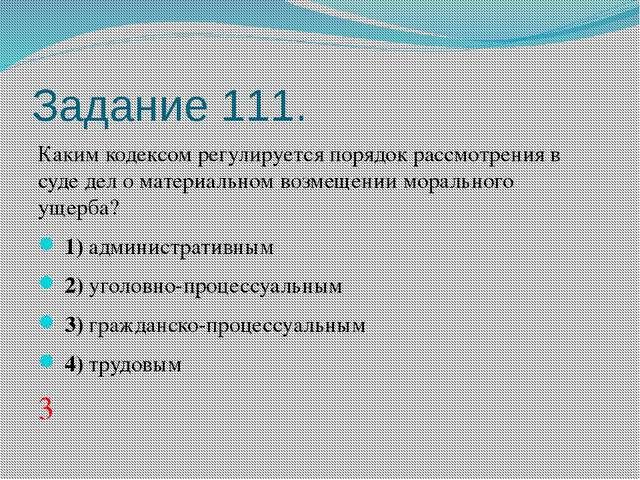 Задание 111. Каким кодексом регулируется порядок рассмотрения в суде дел о ма...