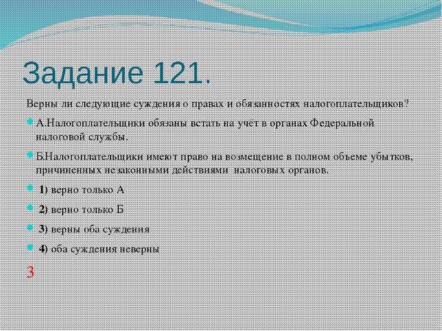 Задание 121. Верны ли следующие суждения о правах и обязанностях налогоплател...