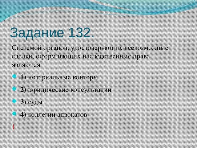 Задание 132. Системой органов, удостоверяющих всевозможные сделки, оформляющи...