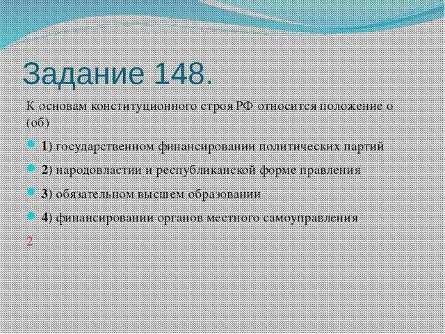 Задание 148. К основам конституционного строя РФ относится положение о (об)...