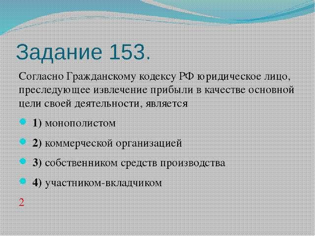 Задание 153. Согласно Гражданскому кодексу РФ юридическое лицо, преследующее...