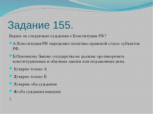 Задание 155. Верны ли следующие суждения о Конституции РФ? А.Конституция РФ о...
