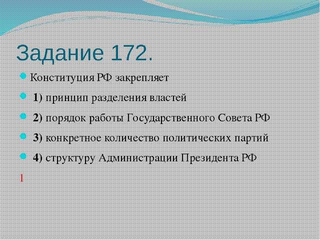 Задание 172. Конституция РФ закрепляет 1)принцип разделения властей 2)пор...