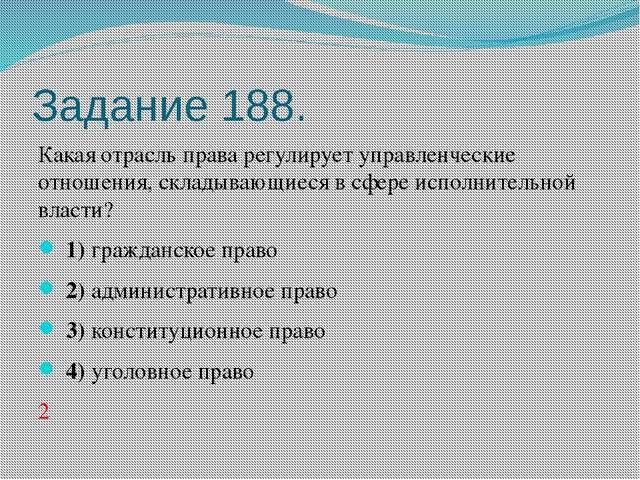 Задание 188. Какая отрасль права регулирует управленческие отношения, складыв...
