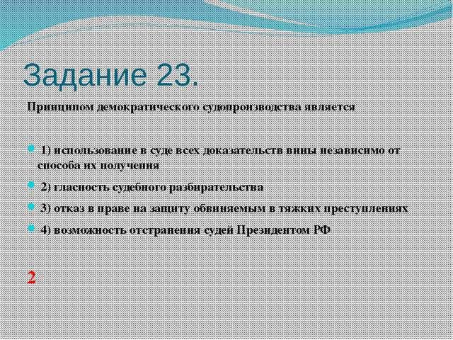 Задание 23. Принципом демократического судопроизводства является  1)испол...