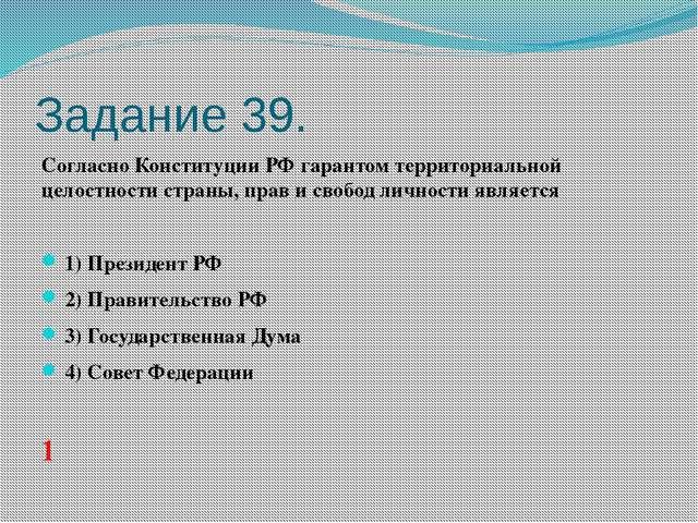Задание 39. Согласно Конституции РФ гарантом территориальной целостности стра...