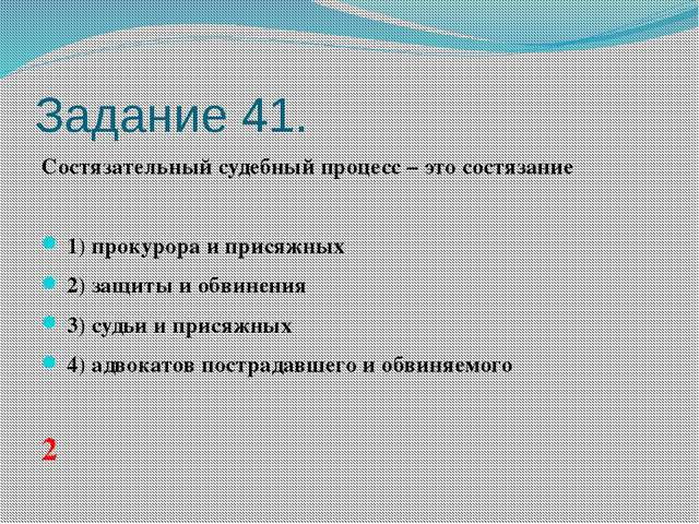 Задание 41. Состязательный судебный процесс – это состязание  1)прокурора...