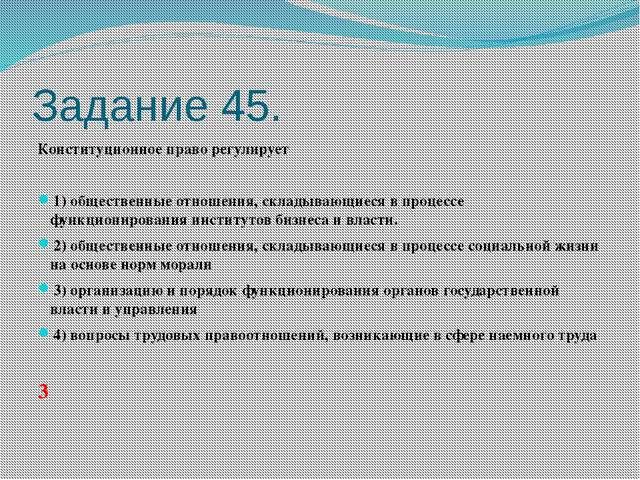 Задание 45. Конституционное право регулирует  1)общественные отношения, с...
