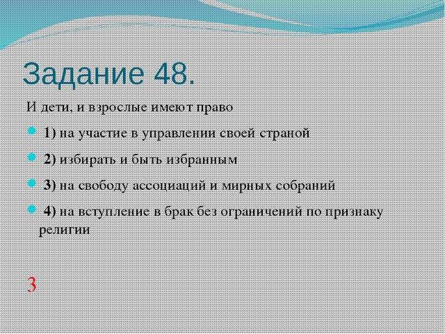 Задание 48. И дети, и взрослые имеют право 1)на участие в управлении своей...