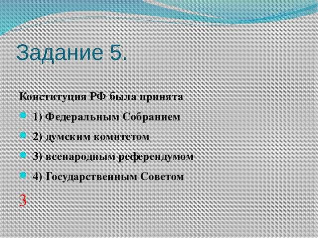 Задание 5. Конституция РФ была принята 1)Федеральным Собранием 2)думск...