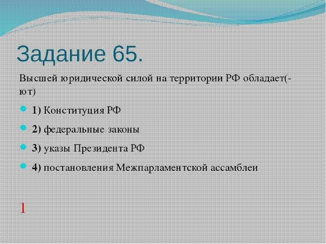 Задание 65. Высшей юридической силой на территории РФ обладает(-ют) 1)Кон...