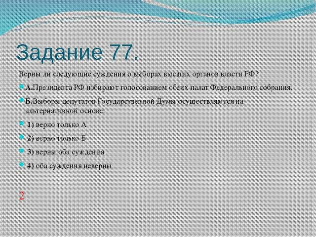Задание 77. Верны ли следующие суждения о выборах высших органов власти РФ? А...