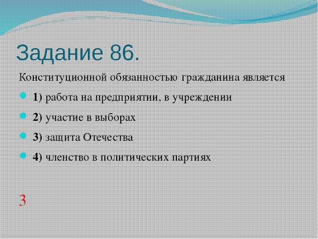Задание 86. Конституционной обязанностью гражданина является 1)работа на...