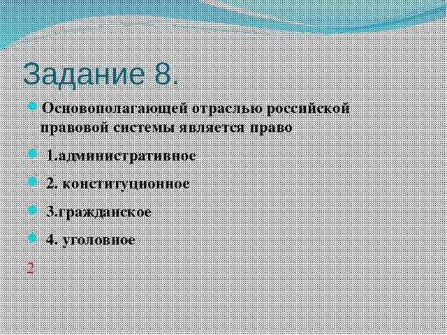 Задание 8. Основополагающей отраслью российской правовой системы является пра...